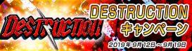 DESTRUCTIONキャンペーン!